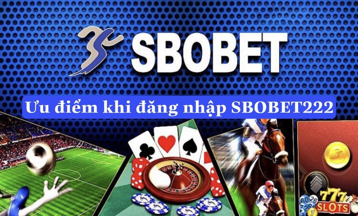 Ưu điểm khi đăng nhập SBOBET222